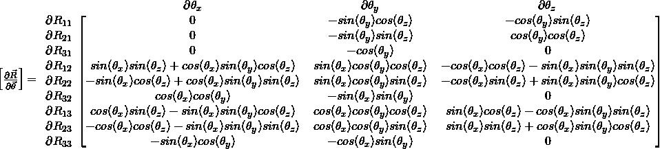 \begin{bmatrix} \frac{\partial{\vec{R}}}{\partial{\vec{\theta}}} \end{bmatrix} = \begin{blockarray}{cccc} & \partial{\theta_x} & \partial{\theta_y} & \partial{\theta_z} \\ \begin{block}{c[ccc@{\hspace*{5pt}}]} \partial{R_{11}} & 0 & $-sin(\theta_y)cos(\theta_z)$ & $-cos(\theta_y)sin(\theta_z)$ \\ \partial{R_{21}} & 0 & $-sin(\theta_y)sin(\theta_z)$ & $cos(\theta_y)cos(\theta_z)$ \\ \partial{R_{31}} & 0 & $-cos(\theta_y)$ & 0 \\ \partial{R_{12}} & $sin(\theta_x)sin(\theta_z)+cos(\theta_x)sin(\theta_y)cos(\theta_z)$ & $sin(\theta_x)cos(\theta_y)cos(\theta_z)$ & $-cos(\theta_x)cos(\theta_z)-sin(\theta_x)sin(\theta_y)sin(\theta_z)$ \\ \partial{R_{22}} & $-sin(\theta_x)cos(\theta_z)+cos(\theta_x)sin(\theta_y)sin(\theta_z)$ & $sin(\theta_x)cos(\theta_y)sin(\theta_z)$ & $-cos(\theta_x)sin(\theta_z) + sin(\theta_x) sin(\theta_y) cos(\theta_z)$ \\ \partial{R_{32}} & $cos(\theta_x)cos(\theta_y)$ & $-sin(\theta_x)sin(\theta_y)$ & 0 \\ \partial{R_{13}} & $cos(\theta_x)sin(\theta_z)-sin(\theta_x)sin(\theta_y)cos(\theta_z)$ & $cos(\theta_x)cos(\theta_y)cos(\theta_z)$ & $sin(\theta_x)cos(\theta_z)-cos(\theta_x)sin(\theta_y)sin(\theta_z)$ \\ \partial{R_{23}} & $-cos(\theta_x)cos(\theta_z)-sin(\theta_x)sin(\theta_y)sin(\theta_z)$ & $cos(\theta_x)cos(\theta_y)sin(\theta_z)$ & $sin(\theta_x)sin(\theta_z) + cos(\theta_x)sin(\theta_y)cos(\theta_z)$ \\ \partial{R_{33}} & $-sin(\theta_x)cos(\theta_y)$ & $-cos(\theta_x)sin(\theta_y)$ & 0 \\ \end{block} \end{blockarray}